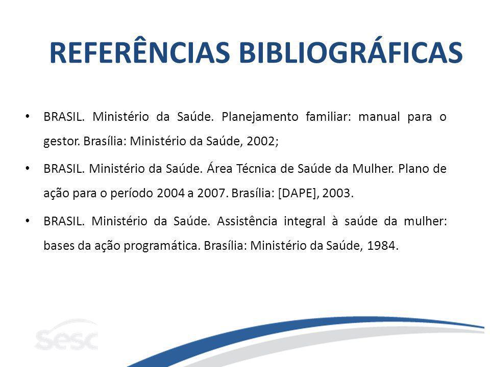 REFERÊNCIAS BIBLIOGRÁFICAS BRASIL. Ministério da Saúde. Planejamento familiar: manual para o gestor. Brasília: Ministério da Saúde, 2002; BRASIL. Mini