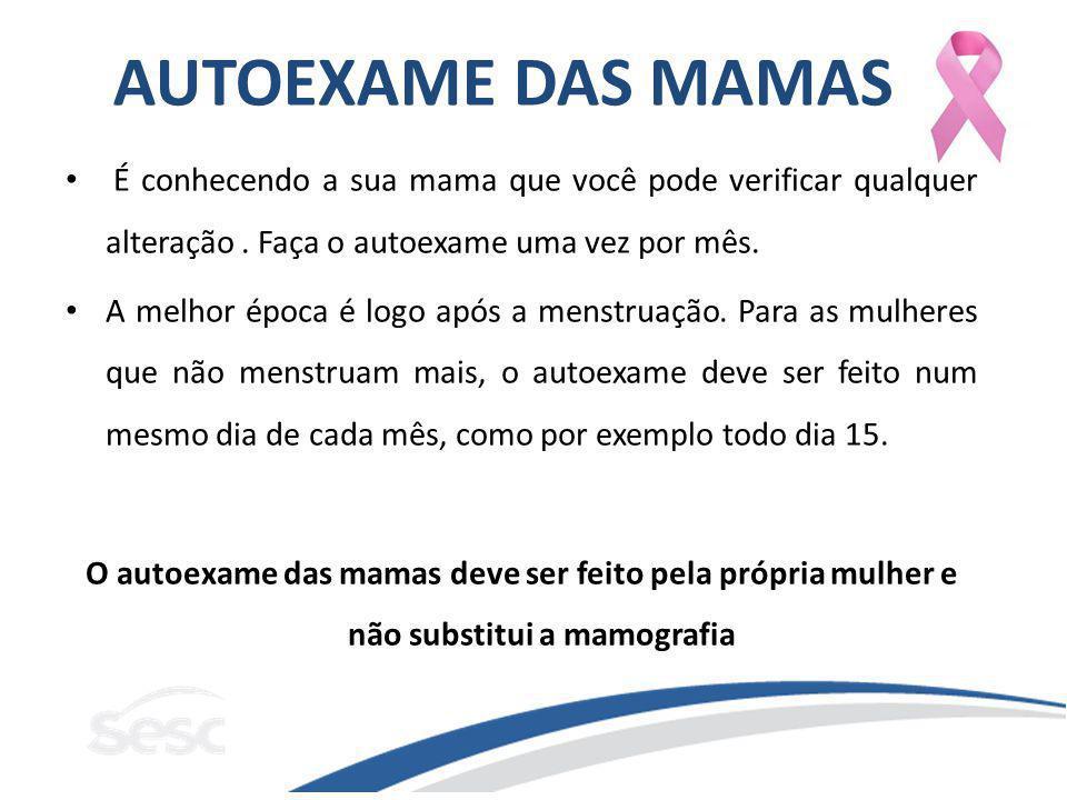 AUTOEXAME DAS MAMAS É conhecendo a sua mama que você pode verificar qualquer alteração. Faça o autoexame uma vez por mês. A melhor época é logo após a