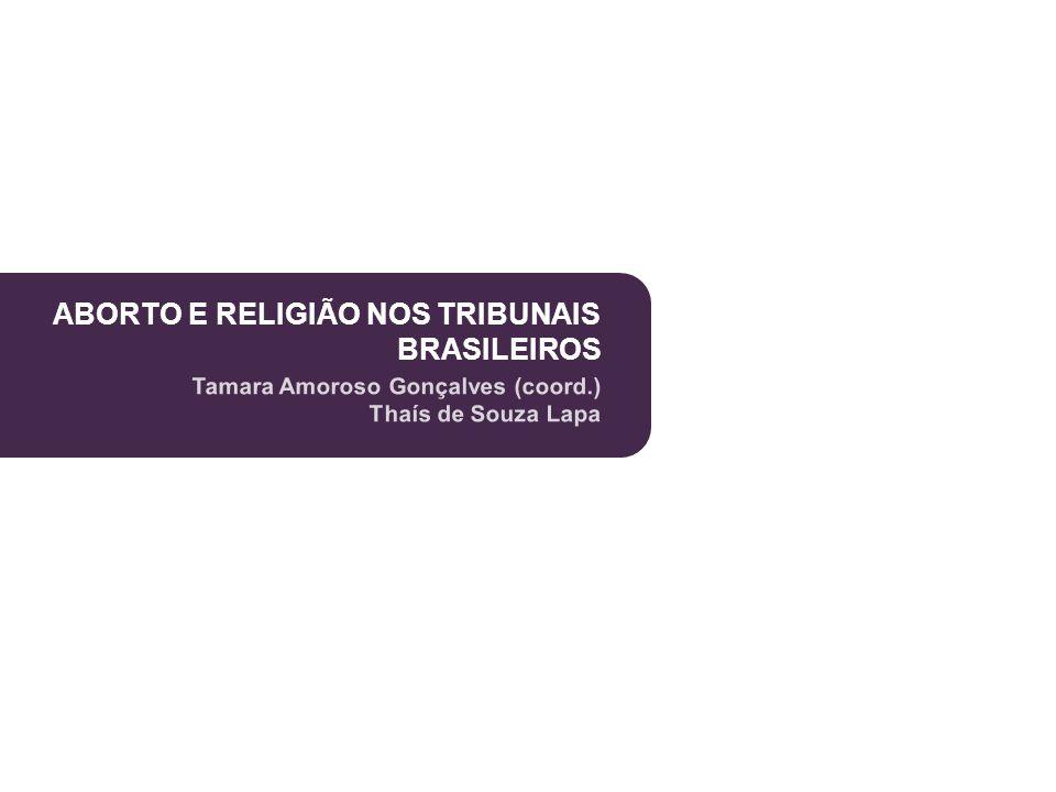 ABORTO E RELIGIÃO NOS TRIBUNAIS BRASILEIROS Tamara Amoroso Gonçalves (coord.) Thaís de Souza Lapa ABORTO E RELIGIÃO NOS TRIBUNAIS BRASILEIROS Tamara A