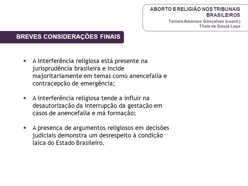 ABORTO E RELIGIÃO NOS TRIBUNAIS BRASILEIROS Tamara Amoroso Gonçalves (coord.) Thaís de Souza Lapa  A interferência religiosa está presente na jurispr