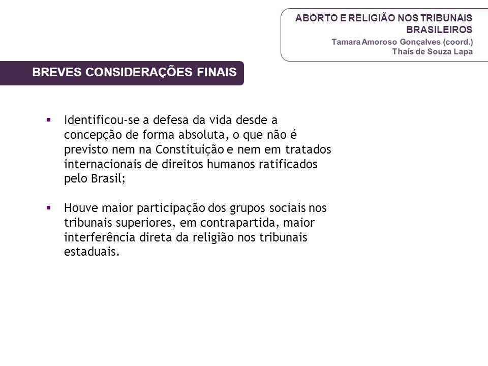 ABORTO E RELIGIÃO NOS TRIBUNAIS BRASILEIROS Tamara Amoroso Gonçalves (coord.) Thaís de Souza Lapa BREVES CONSIDERAÇÕES FINAIS  Identificou-se a defes