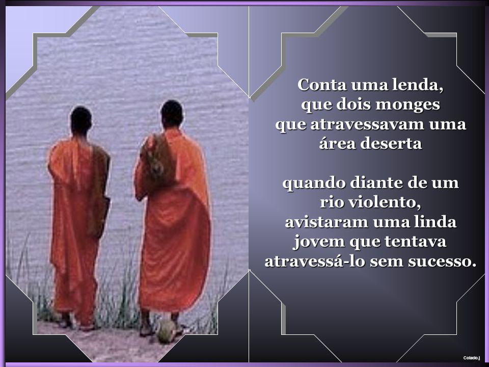 Colacio.j Conta uma lenda, que dois monges que atravessavam uma área deserta quando diante de um rio violento, avistaram uma linda jovem que tentava atravessá-lo sem sucesso.