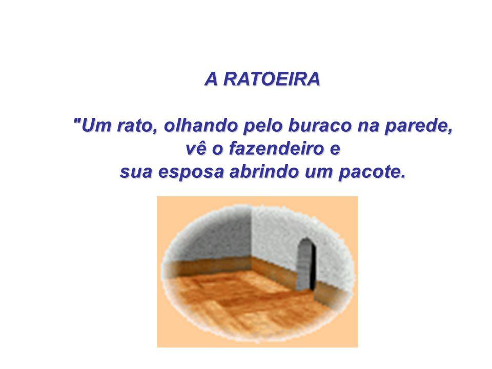 A RATOEIRA A RATOEIRA Um rato, olhando pelo buraco na parede, Um rato, olhando pelo buraco na parede, vê o fazendeiro e vê o fazendeiro e sua esposa abrindo um pacote.