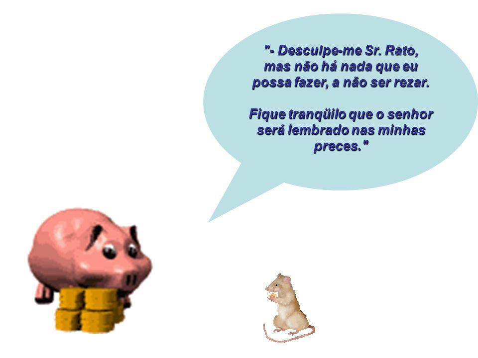 - Desculpe-me Sr.Rato, mas não há nada que eu possa fazer, a não ser rezar.