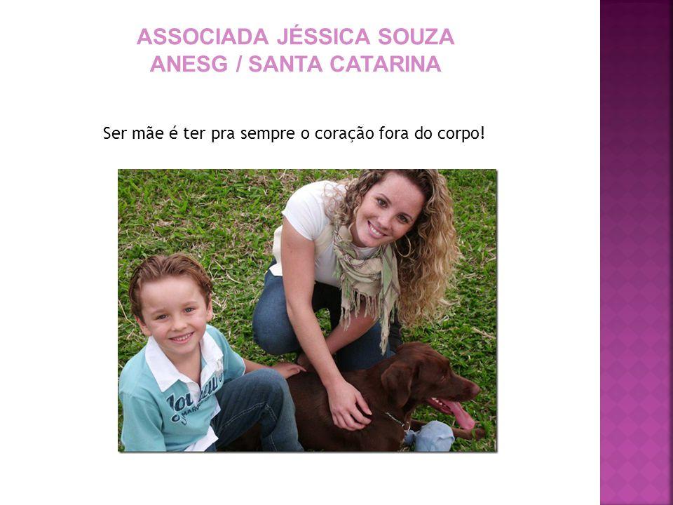 ASSOCIADA JÉSSICA SOUZA ANESG / SANTA CATARINA Ser mãe é ter pra sempre o coração fora do corpo!