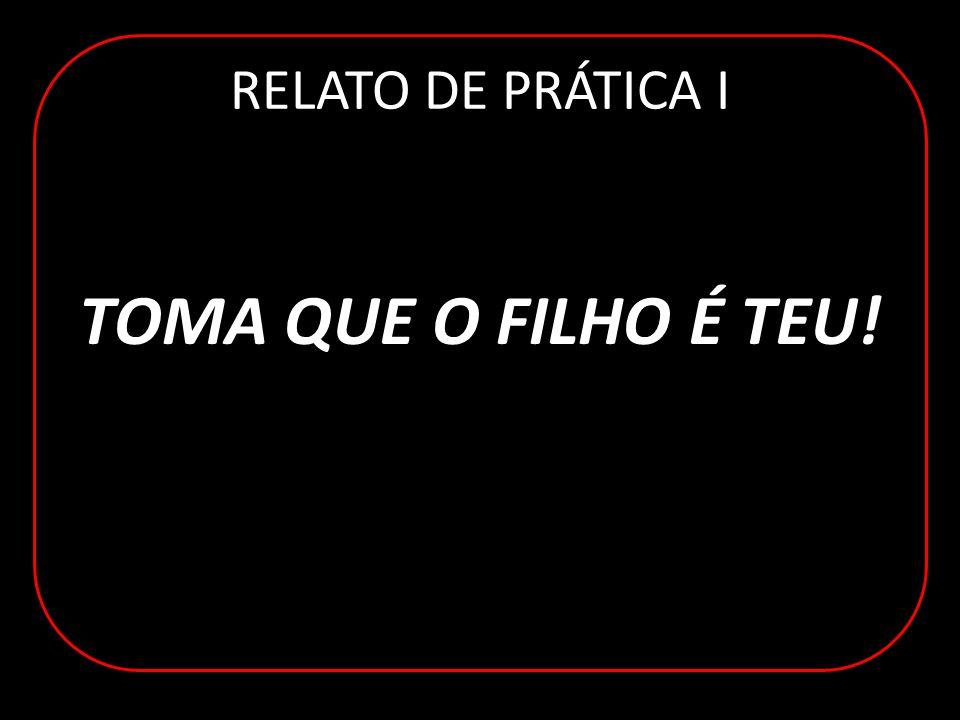 RELATO DE PRÁTICA I TOMA QUE O FILHO É TEU!