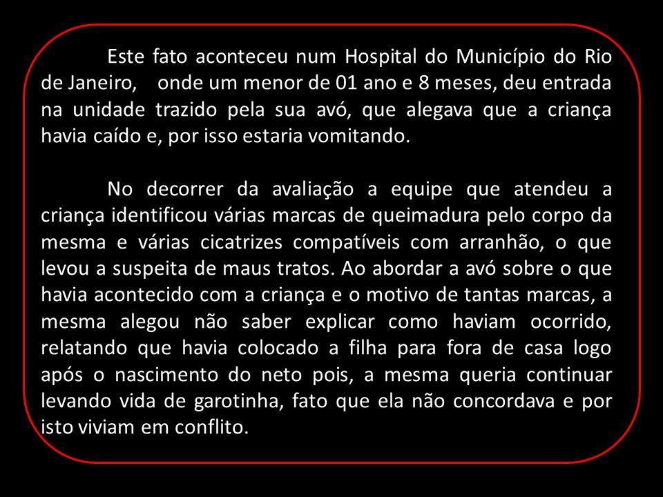 Este fato aconteceu num Hospital do Município do Rio de Janeiro, onde um menor de 01 ano e 8 meses, deu entrada na unidade trazido pela sua avó, que alegava que a criança havia caído e, por isso estaria vomitando.