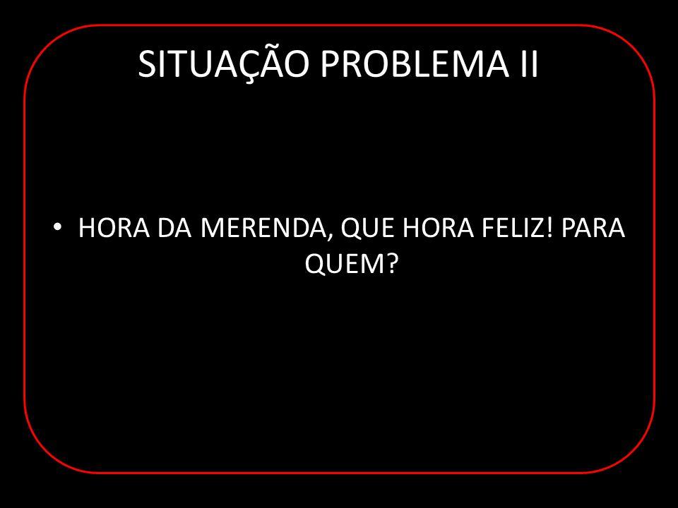 SITUAÇÃO PROBLEMA II HORA DA MERENDA, QUE HORA FELIZ! PARA QUEM?