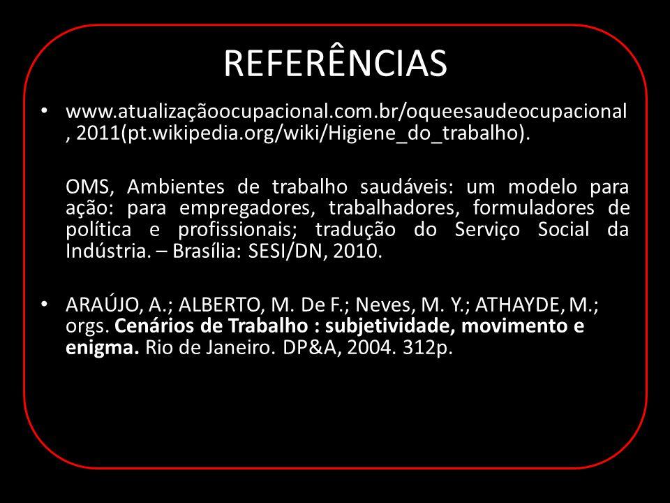 REFERÊNCIAS www.atualizaçãoocupacional.com.br/oqueesaudeocupacional, 2011(pt.wikipedia.org/wiki/Higiene_do_trabalho).