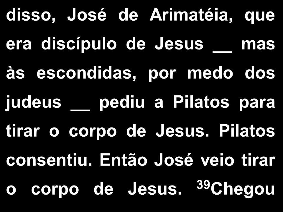 disso, José de Arimatéia, que era discípulo de Jesus __ mas às escondidas, por medo dos judeus __ pediu a Pilatos para tirar o corpo de Jesus. Pilatos