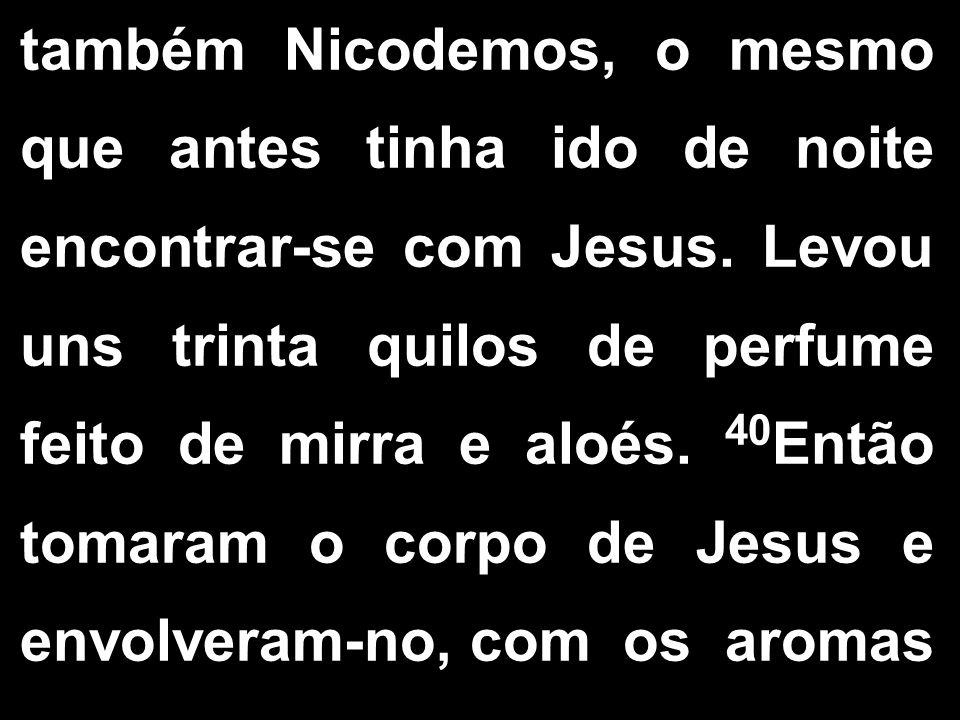 também Nicodemos, o mesmo que antes tinha ido de noite encontrar-se com Jesus. Levou uns trinta quilos de perfume feito de mirra e aloés. 40 Então tom