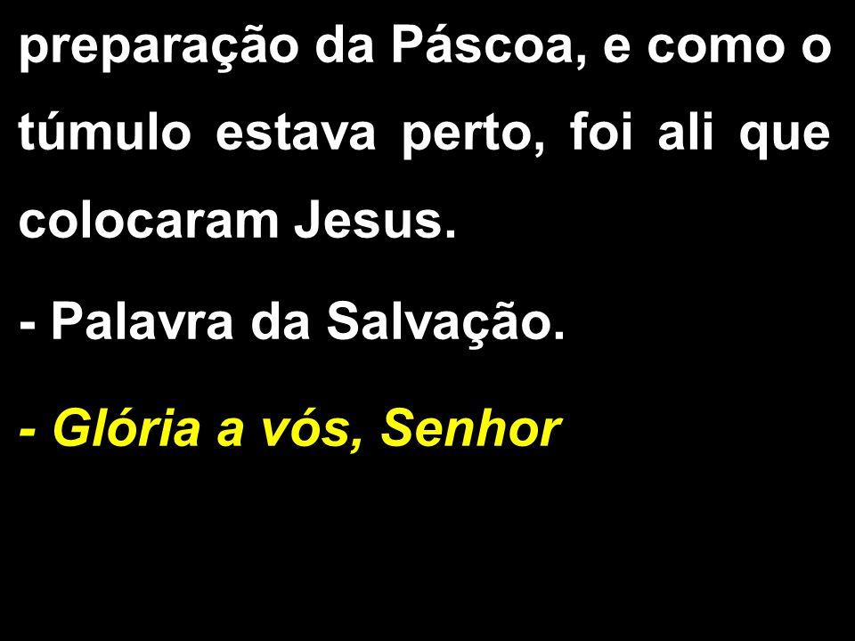 preparação da Páscoa, e como o túmulo estava perto, foi ali que colocaram Jesus. - Palavra da Salvação. - Glória a vós, Senhor