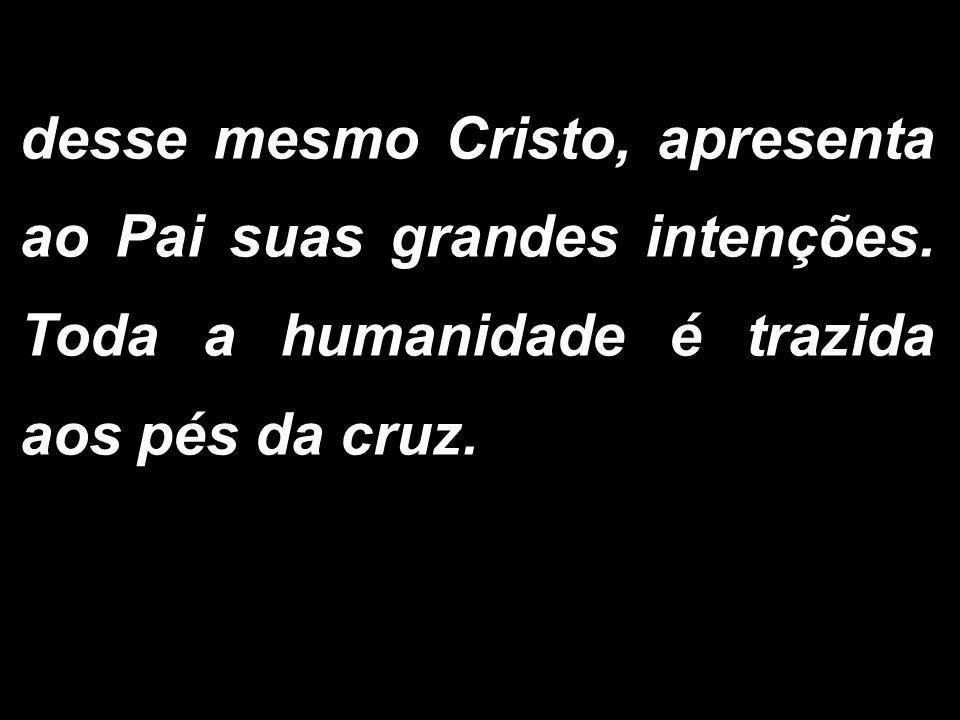desse mesmo Cristo, apresenta ao Pai suas grandes intenções. Toda a humanidade é trazida aos pés da cruz.