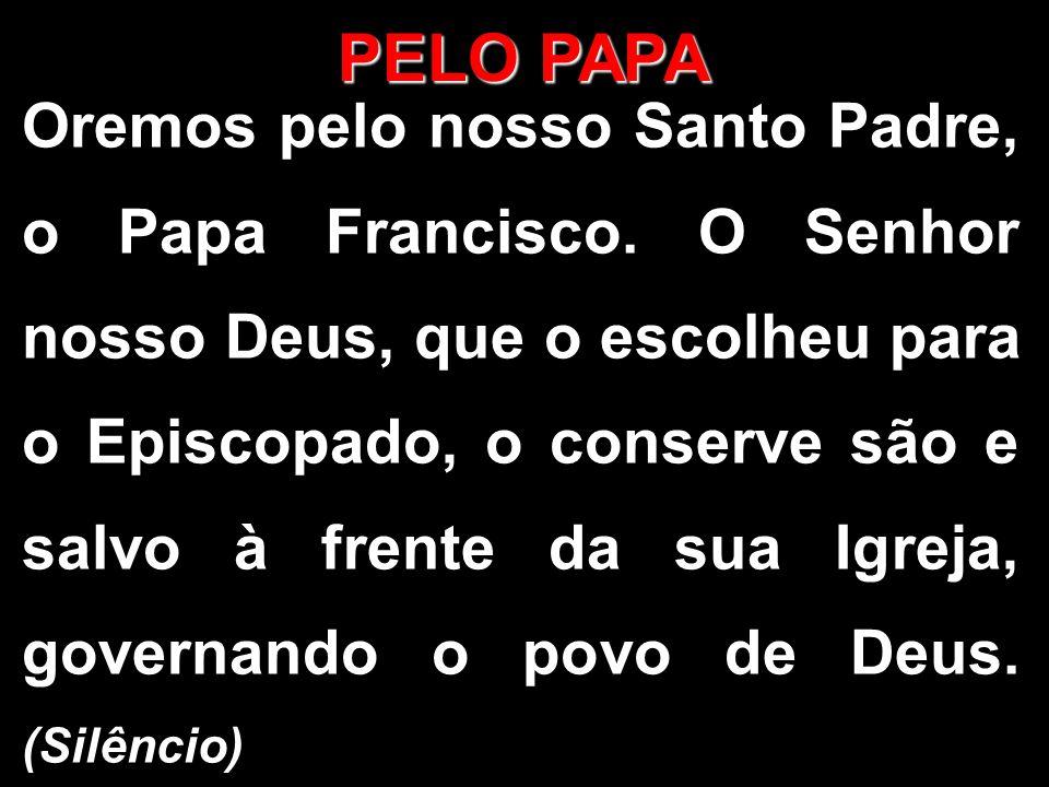 PELO PAPA Oremos pelo nosso Santo Padre, o Papa Francisco. O Senhor nosso Deus, que o escolheu para o Episcopado, o conserve são e salvo à frente da s