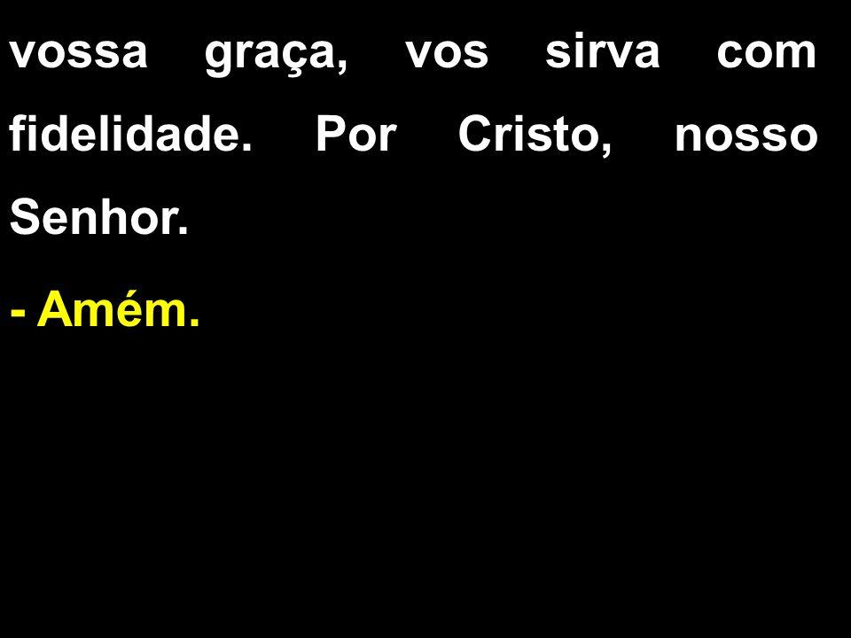 vossa graça, vos sirva com fidelidade. Por Cristo, nosso Senhor. - Amém.