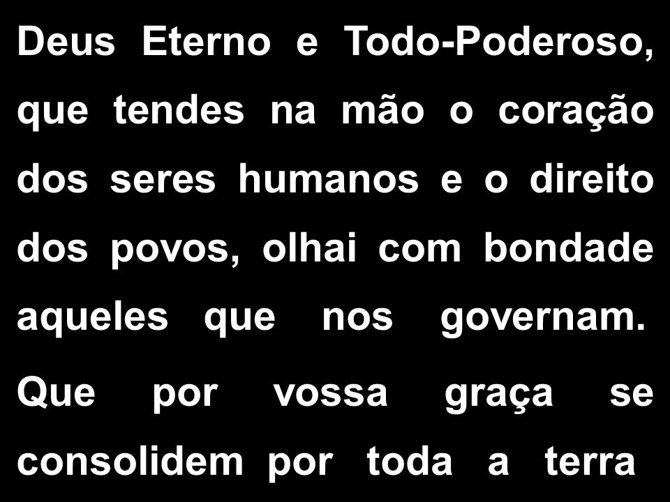 Deus Eterno e Todo-Poderoso, que tendes na mão o coração dos seres humanos e o direito dos povos, olhai com bondade aqueles que nos governam. Que por