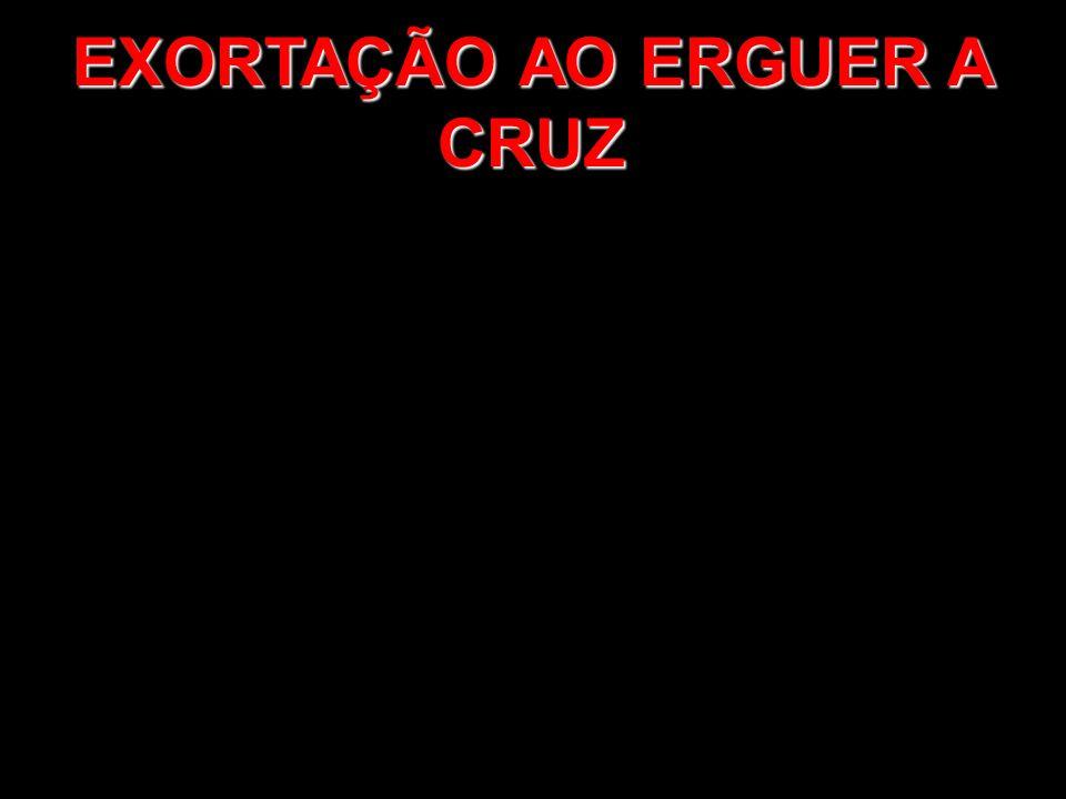 EXORTAÇÃO AO ERGUER A CRUZ