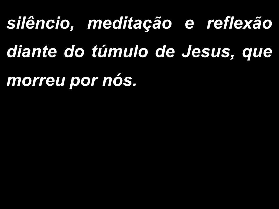 silêncio, meditação e reflexão diante do túmulo de Jesus, que morreu por nós.