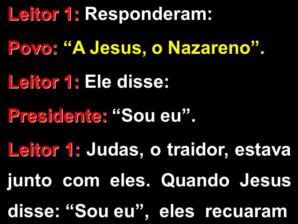 "Leitor 1: Leitor 1: Responderam: Povo: Povo: ""A Jesus, o Nazareno"". Leitor 1: Leitor 1: Ele disse: Presidente: Presidente: ""Sou eu"". Leitor 1: Leitor"