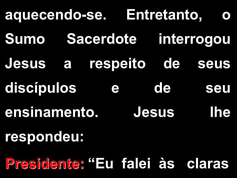 aquecendo-se. Entretanto, o Sumo Sacerdote interrogou Jesus a respeito de seus discípulos e de seu ensinamento. Jesus lhe respondeu: Presidente: Presi