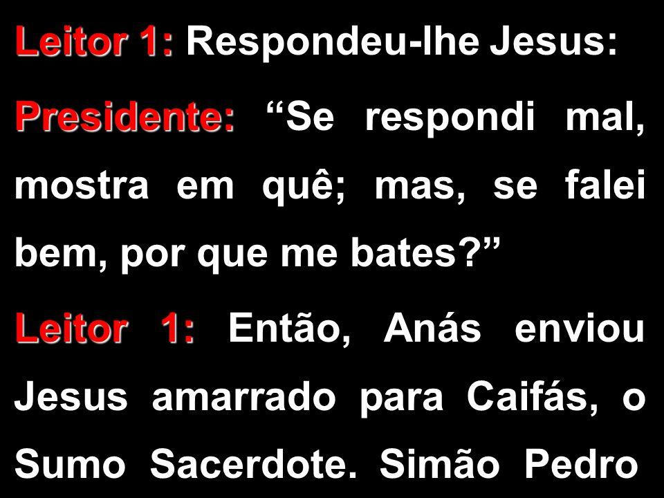 """Leitor 1: Leitor 1: Respondeu-lhe Jesus: Presidente: Presidente: """"Se respondi mal, mostra em quê; mas, se falei bem, por que me bates?"""" Leitor 1: Leit"""