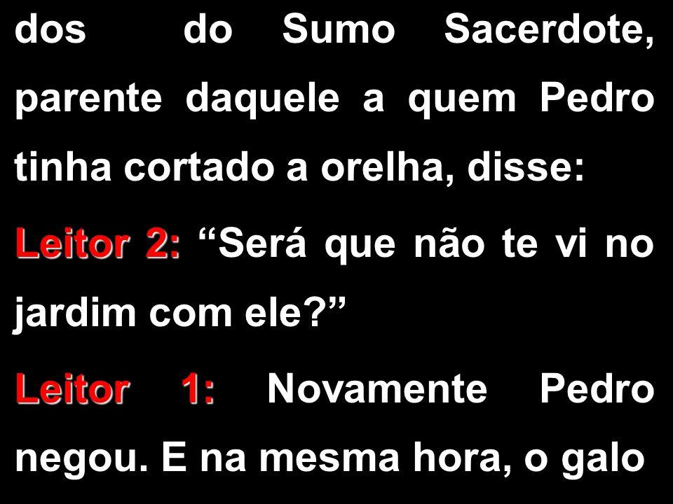 """dos do Sumo Sacerdote, parente daquele a quem Pedro tinha cortado a orelha, disse: Leitor 2: Leitor 2: """"Será que não te vi no jardim com ele?"""" Leitor"""