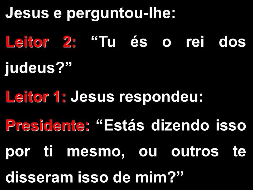 """Jesus e perguntou-lhe: Leitor 2: Leitor 2: """"Tu és o rei dos judeus?"""" Leitor 1: Leitor 1: Jesus respondeu: Presidente: Presidente: """"Estás dizendo isso"""