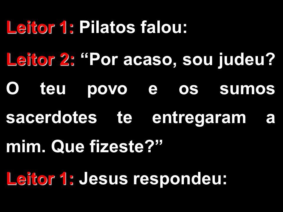"""Leitor 1: Leitor 1: Pilatos falou: Leitor 2: Leitor 2: """"Por acaso, sou judeu? O teu povo e os sumos sacerdotes te entregaram a mim. Que fizeste?"""" Leit"""