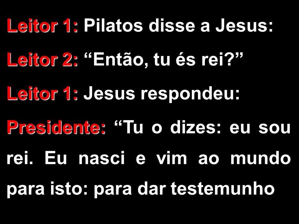 "Leitor 1: Leitor 1: Pilatos disse a Jesus: Leitor 2: Leitor 2: ""Então, tu és rei?"" Leitor 1: Leitor 1: Jesus respondeu: Presidente: Presidente: ""Tu o"