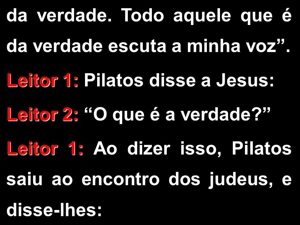 """da verdade. Todo aquele que é da verdade escuta a minha voz"""". Leitor 1: Leitor 1: Pilatos disse a Jesus: Leitor 2: Leitor 2: """"O que é a verdade?"""" Leit"""