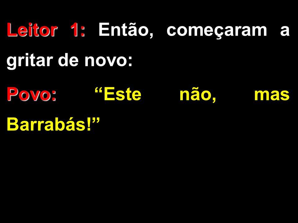 """Leitor 1: Leitor 1: Então, começaram a gritar de novo: Povo: Povo: """"Este não, mas Barrabás!"""""""
