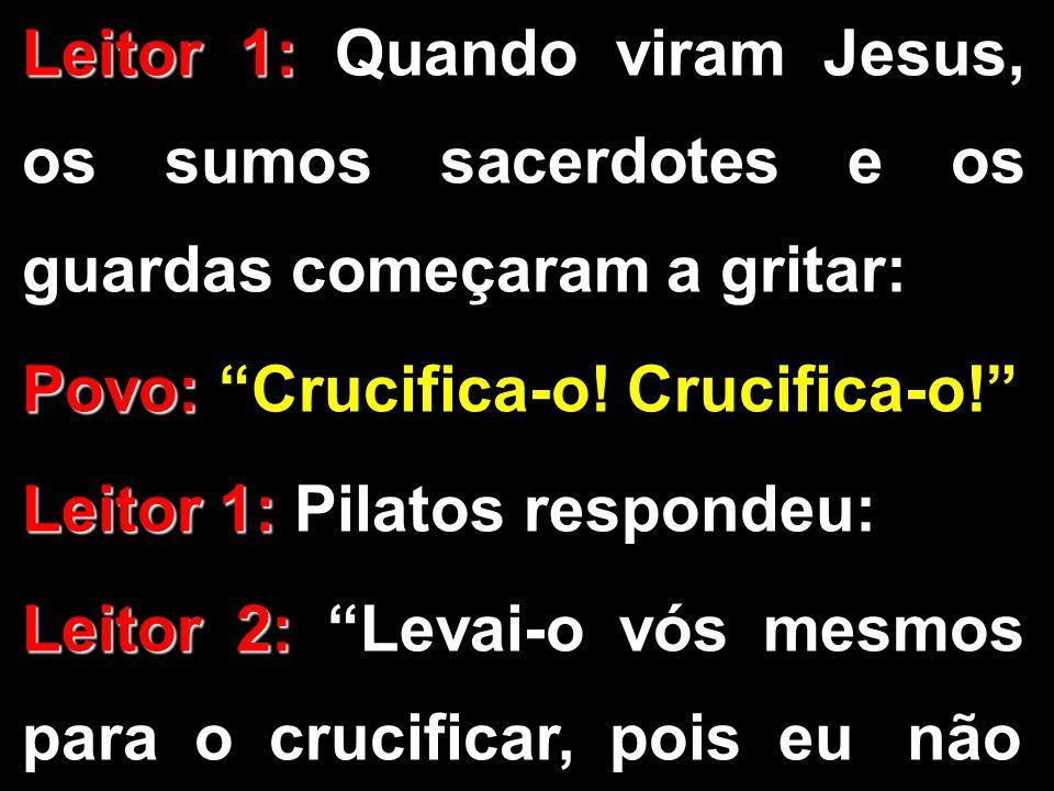 """Leitor 1: Leitor 1: Quando viram Jesus, os sumos sacerdotes e os guardas começaram a gritar: Povo: Povo: """"Crucifica-o! Crucifica-o!"""" Leitor 1: Leitor"""