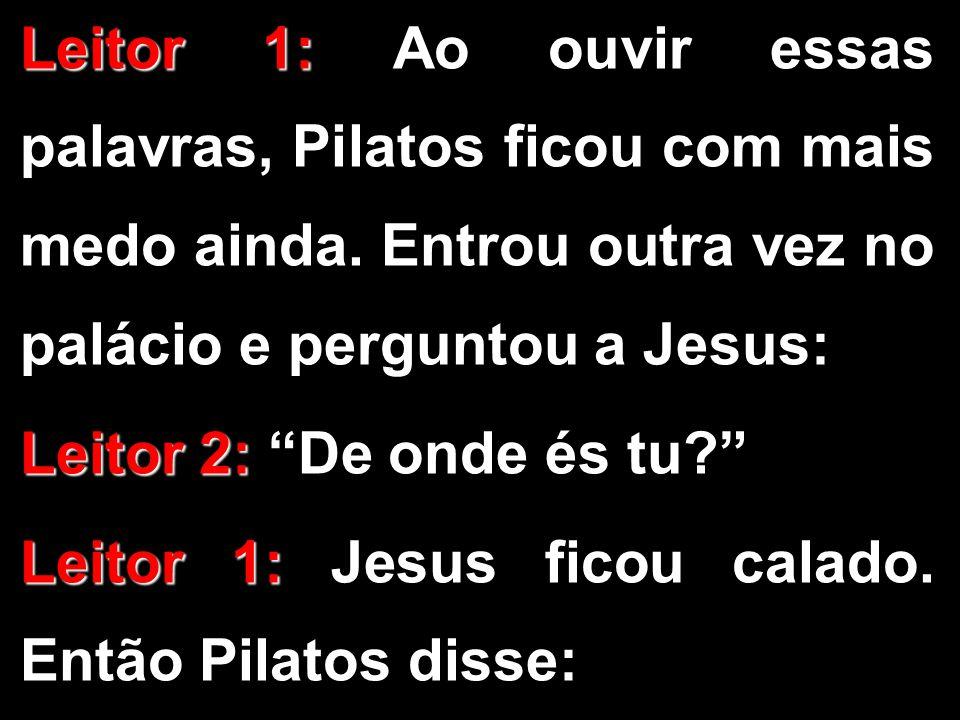 """Leitor 1: Leitor 1: Ao ouvir essas palavras, Pilatos ficou com mais medo ainda. Entrou outra vez no palácio e perguntou a Jesus: Leitor 2: Leitor 2: """""""