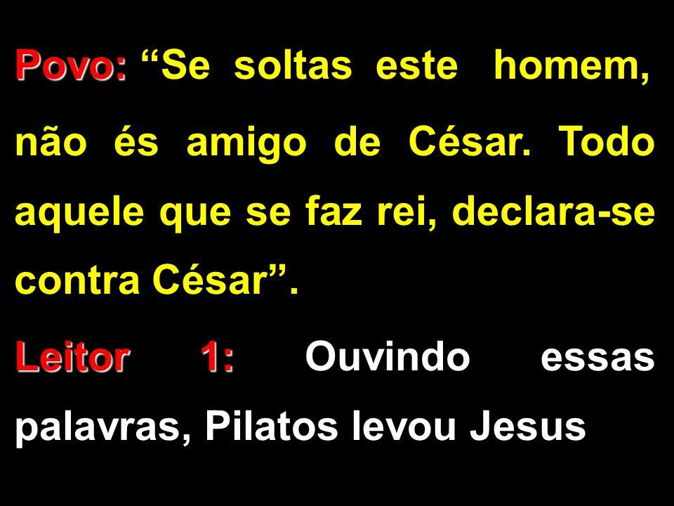 """Povo: Povo: """"Se soltas este homem, não és amigo de César. Todo aquele que se faz rei, declara-se contra César"""". Leitor 1: Leitor 1: Ouvindo essas pala"""