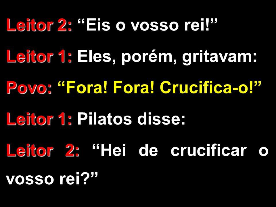 """Leitor 2: Leitor 2: """"Eis o vosso rei!"""" Leitor 1: Leitor 1: Eles, porém, gritavam: Povo: Povo: """"Fora! Fora! Crucifica-o!"""" Leitor 1: Leitor 1: Pilatos d"""