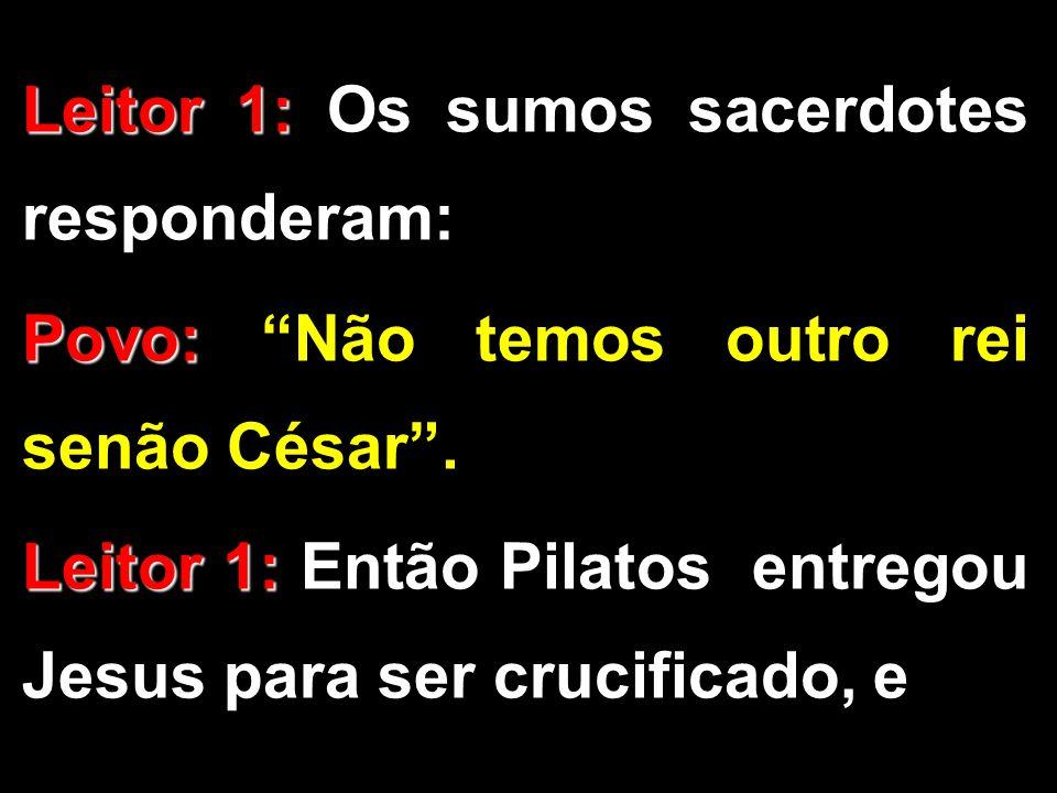 """Leitor 1: Leitor 1: Os sumos sacerdotes responderam: Povo: Povo: """"Não temos outro rei senão César"""". Leitor 1: Leitor 1: Então Pilatos entregou Jesus p"""