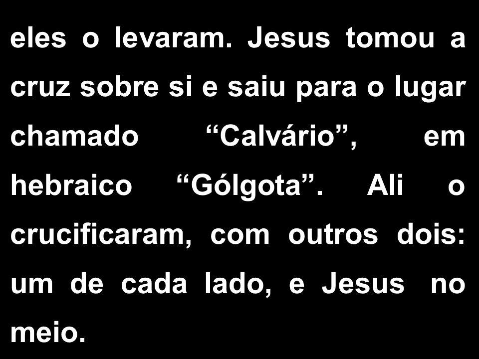 """eles o levaram. Jesus tomou a cruz sobre si e saiu para o lugar chamado """"Calvário"""", em hebraico """"Gólgota"""". Ali o crucificaram, com outros dois: um de"""