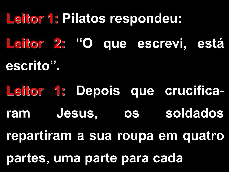"Leitor 1: Leitor 1: Pilatos respondeu: Leitor 2: Leitor 2: ""O que escrevi, está escrito"". Leitor 1: Leitor 1: Depois que crucifica- ram Jesus, os sold"