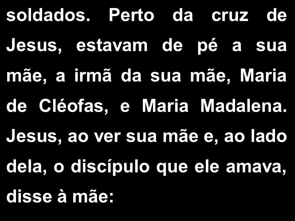 soldados. Perto da cruz de Jesus, estavam de pé a sua mãe, a irmã da sua mãe, Maria de Cléofas, e Maria Madalena. Jesus, ao ver sua mãe e, ao lado del