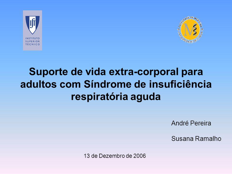 Suporte de vida extra-corporal para adultos com Síndrome de insuficiência respiratória aguda André Pereira Susana Ramalho 13 de Dezembro de 2006