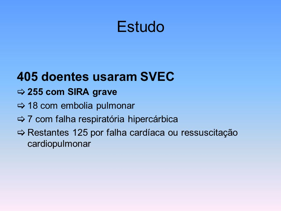 Estudo 405 doentes usaram SVEC  255 com SIRA grave  18 com embolia pulmonar  7 com falha respiratória hipercárbica  Restantes 125 por falha cardía