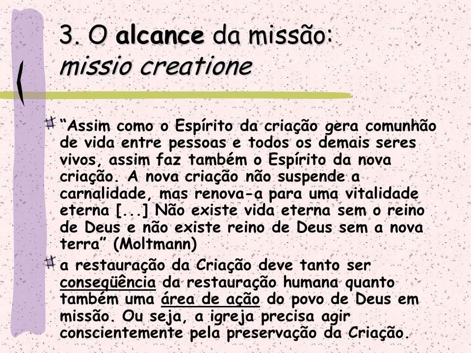 """3. O alcance da missão: missio creatione """"Assim como o Espírito da criação gera comunhão de vida entre pessoas e todos os demais seres vivos, assim fa"""