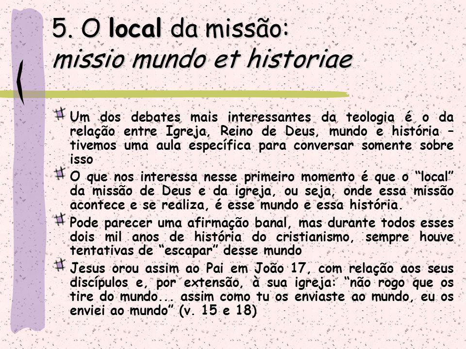 5. O local da missão: missio mundo et historiae Um dos debates mais interessantes da teologia é o da relação entre Igreja, Reino de Deus, mundo e hist