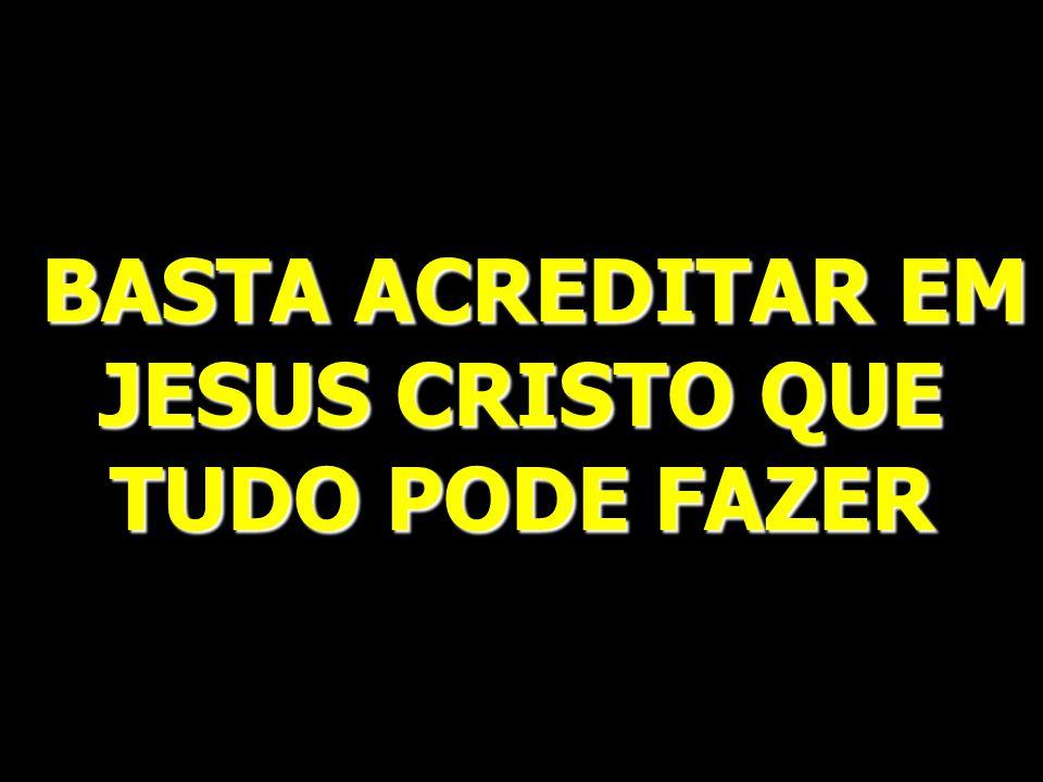 BASTA ACREDITAR EM JESUS CRISTO QUE TUDO PODE FAZER BASTA ACREDITAR EM JESUS CRISTO QUE TUDO PODE FAZER