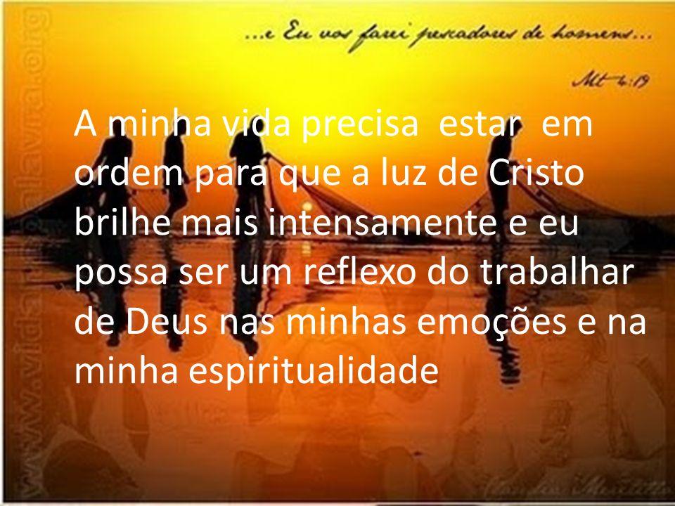 A minha vida precisa estar em ordem para que a luz de Cristo brilhe mais intensamente e eu possa ser um reflexo do trabalhar de Deus nas minhas emoçõe