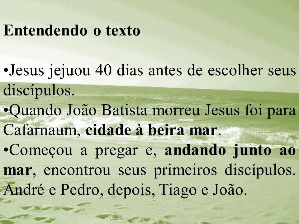 Entendendo o texto Jesus jejuou 40 dias antes de escolher seus discípulos. Quando João Batista morreu Jesus foi para Cafarnaum, cidade à beira mar. Co