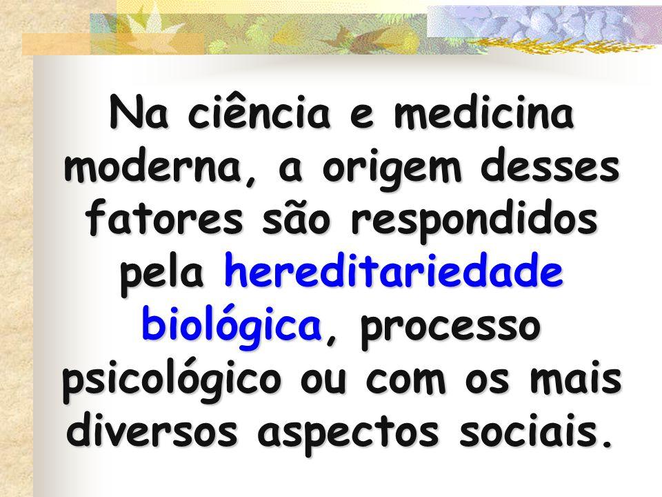 Na ciência e medicina moderna, a origem desses fatores são respondidos pela hereditariedade biológica, processo psicológico ou com os mais diversos as