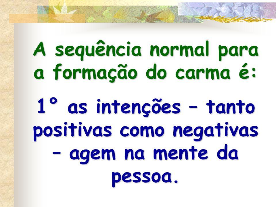 A sequência normal para a formação do carma é: 1° as intenções – tanto positivas como negativas – agem na mente da pessoa.