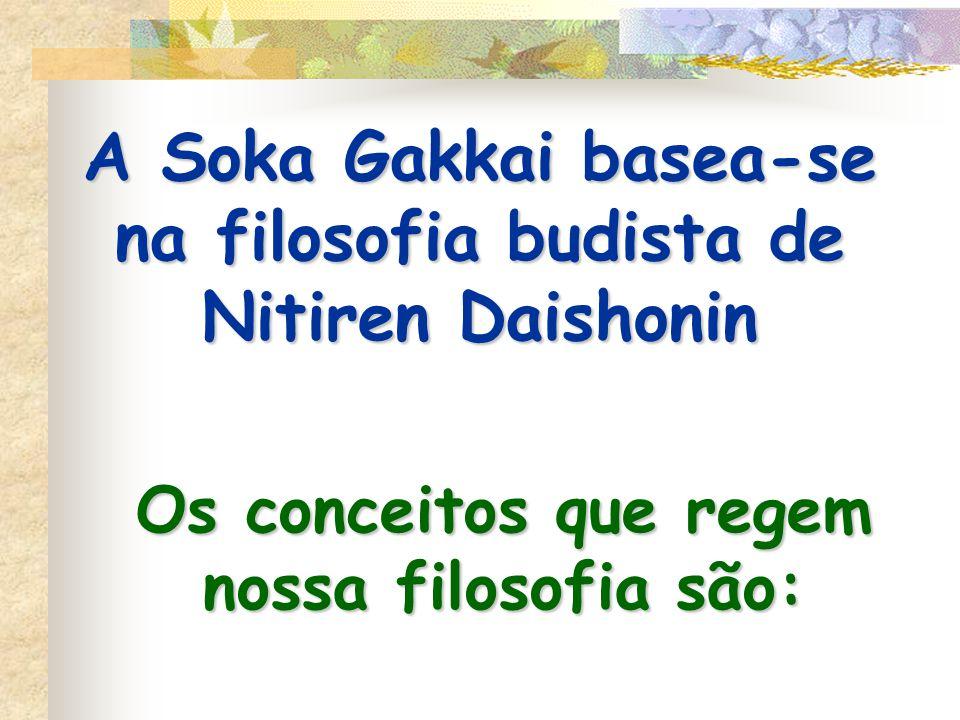 A Soka Gakkai basea-se na filosofia budista de Nitiren Daishonin Os conceitos que regem nossa filosofia são: