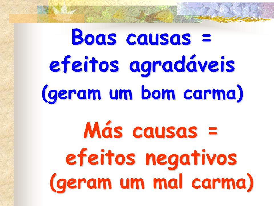 Boas causas = efeitos agradáveis (geram um bom carma) Más causas = efeitos negativos (geram um mal carma)